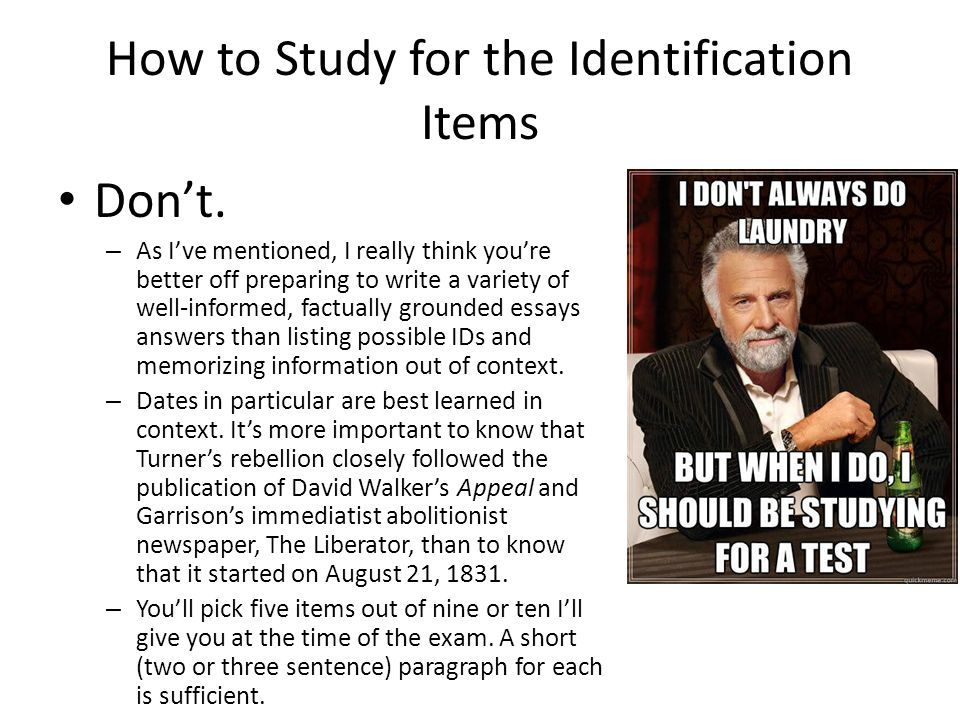 How to Study for the Identification Items Don't. – As I've mentioned, I really think you're better off preparing to write a variety of well-informed,