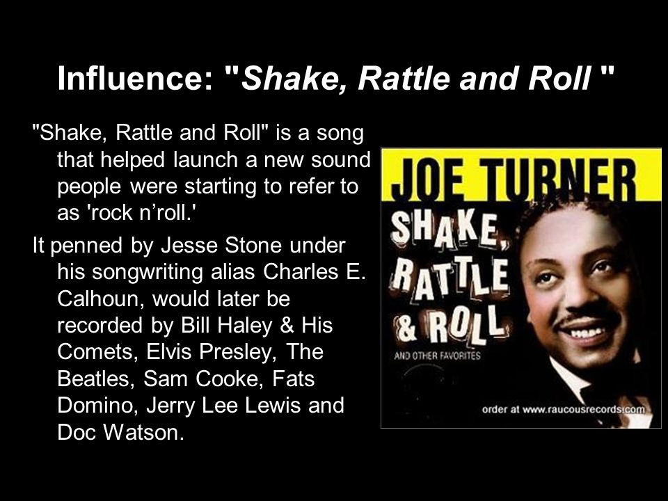 Influence: Shake, Rattle and Roll Shake, Rattle and Roll is a song that helped launch a new sound people were starting to refer to as rock n'roll. It penned by Jesse Stone under his songwriting alias Charles E.