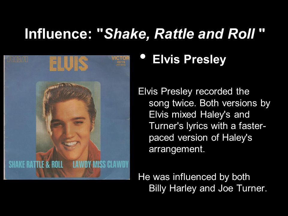 Influence: Shake, Rattle and Roll Elvis Presley Elvis Presley recorded the song twice.