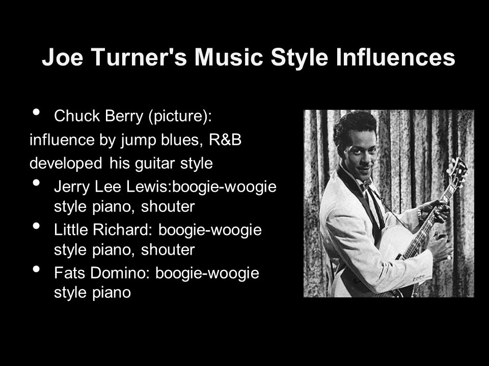 Joe Turner s Music Style Influences Chuck Berry (picture): influence by jump blues, R&B developed his guitar style Jerry Lee Lewis:boogie-woogie style piano, shouter Little Richard: boogie-woogie style piano, shouter Fats Domino: boogie-woogie style piano