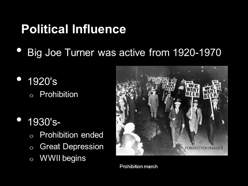 Political Influence Big Joe Turner was active from 1920-1970 1920 s o Prohibition 1930 s- o Prohibition ended o Great Depression o WWII begins Prohibition march
