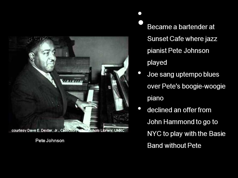 Became a bartender at Sunset Cafe where jazz pianist Pete Johnson played Joe sang uptempo blues over Pete s boogie-woogie piano declined an offer from John Hammond to go to NYC to play with the Basie Band without Pete Pete Johnson