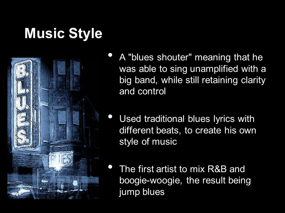 Music Style A blues shouter meaning that he was able to sing unamplified with a big band, while still retaining clarity and control Used traditional blues lyrics with different beats, to create his own style of music The first artist to mix R&B and boogie-woogie, the result being jump blues