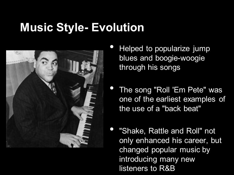 Music Style- Evolution Helped to popularize jump blues and boogie-woogie through his songs The song Roll Em Pete was one of the earliest examples of the use of a back beat Shake, Rattle and Roll not only enhanced his career, but changed popular music by introducing many new listeners to R&B