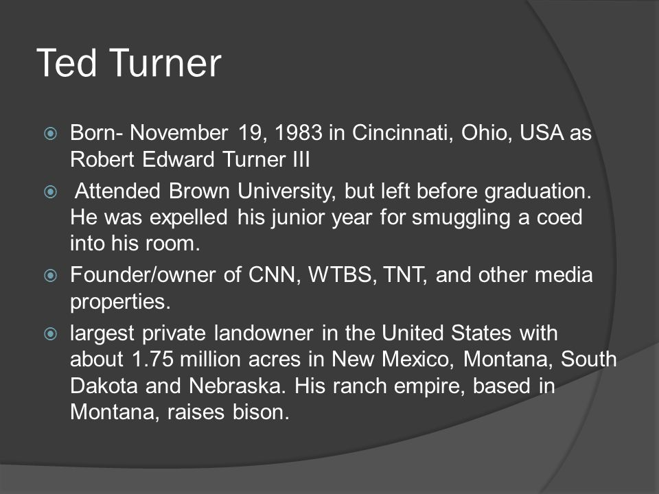 Ted Turner  Born- November 19, 1983 in Cincinnati, Ohio, USA as Robert Edward Turner III  Attended Brown University, but left before graduation. He