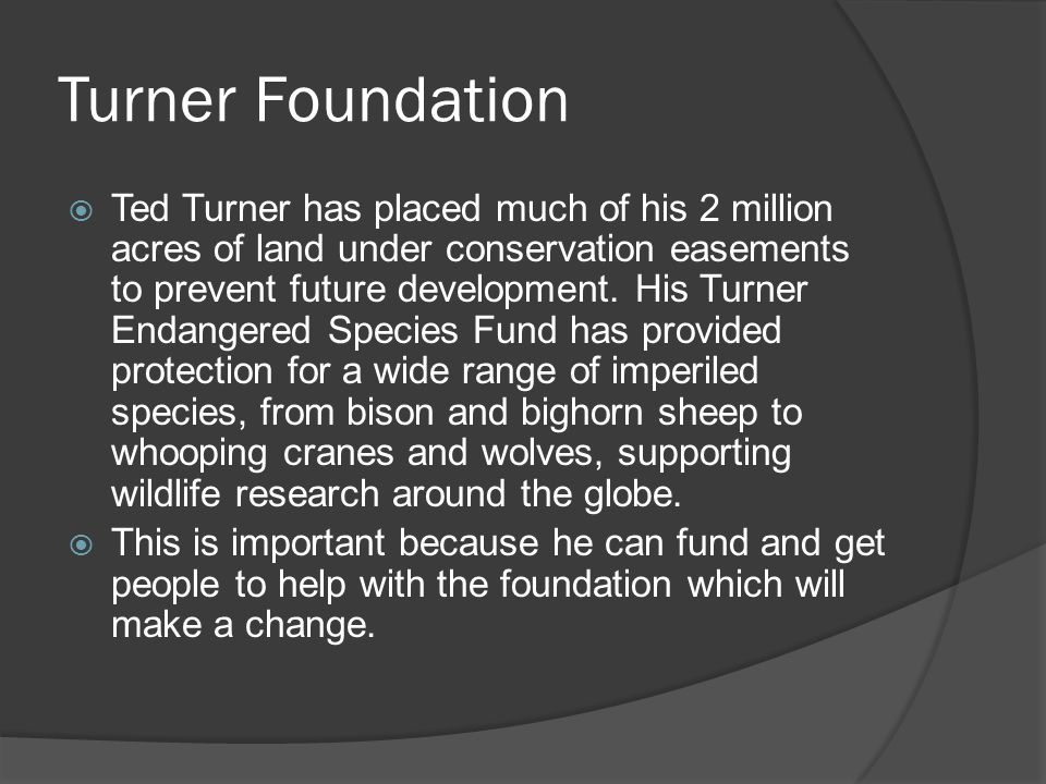 Turner Foundation  Ted Turner has placed much of his 2 million acres of land under conservation easements to prevent future development. His Turner E