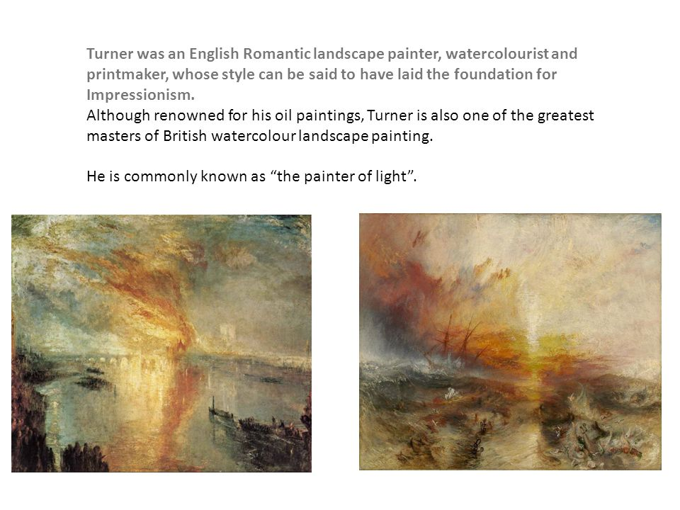 Turner was an English Romantic landscape painter, watercolourist and printmaker, whose style can be said to have laid the foundation for Impressionism
