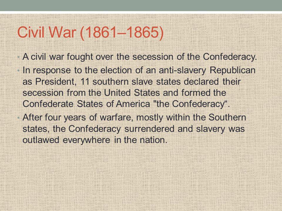 Civil War (1861–1865) A civil war fought over the secession of the Confederacy.