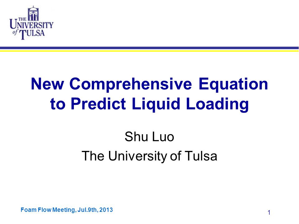 Foam Flow Meeting, Jul.9th, 2013 1 New Comprehensive Equation to Predict Liquid Loading Shu Luo The University of Tulsa