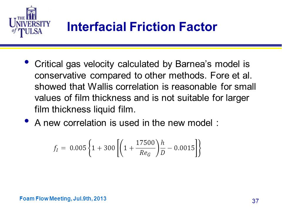 Foam Flow Meeting, Jul.9th, 2013 37 Interfacial Friction Factor Critical gas velocity calculated by Barnea's model is conservative compared to other methods.