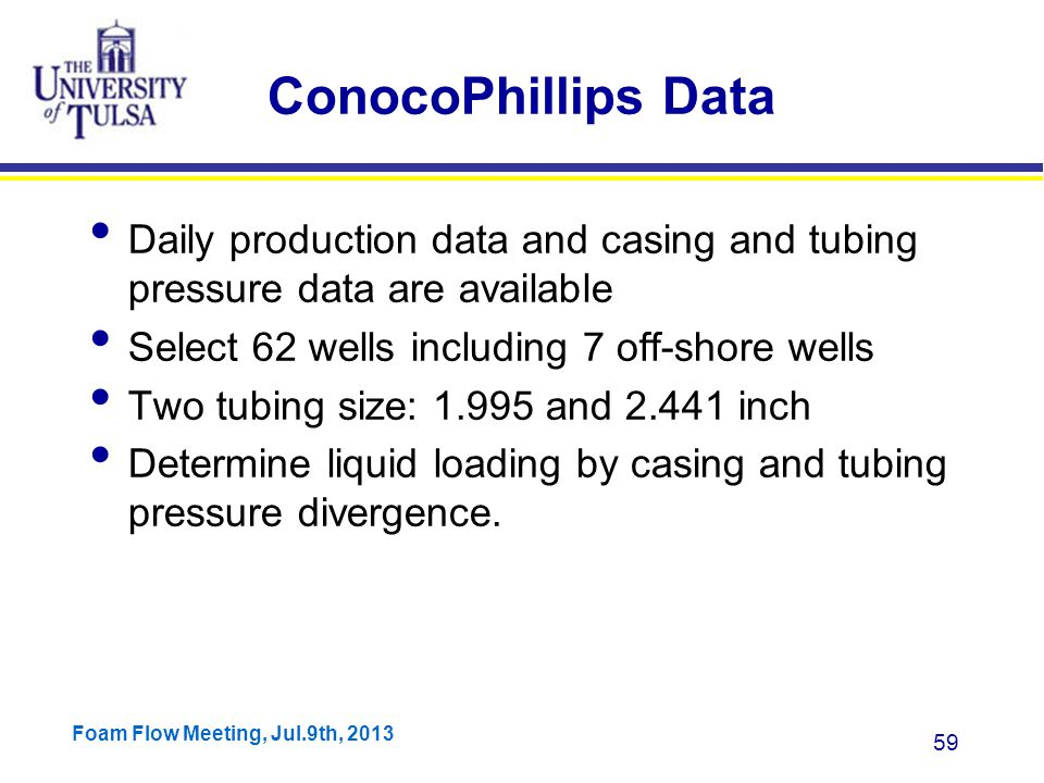 Foam Flow Meeting, Jul.9th, 2013 59 ConocoPhillips Data Daily production data and casing and tubing pressure data are available Select 62 wells including 7 off-shore wells Two tubing size: 1.995 and 2.441 inch Determine liquid loading by casing and tubing pressure divergence.