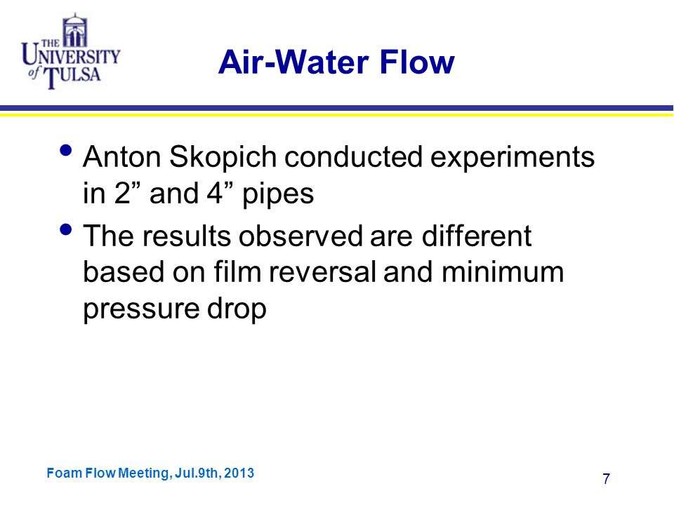 Foam Flow Meeting, Jul.9th, 2013 8 Calculation Procedure Total pressure drop is measured and gradient is calculated Holdup is measured and gravitational gradient is calculated Subtracting gravitational pressure gradient from total pressure gradient to get frictional pressure gradient By dividing the incremental pressure gradient by incremental gas velocity, changes in gravitational and frictional gradients with respect to gas velocity are calculated.