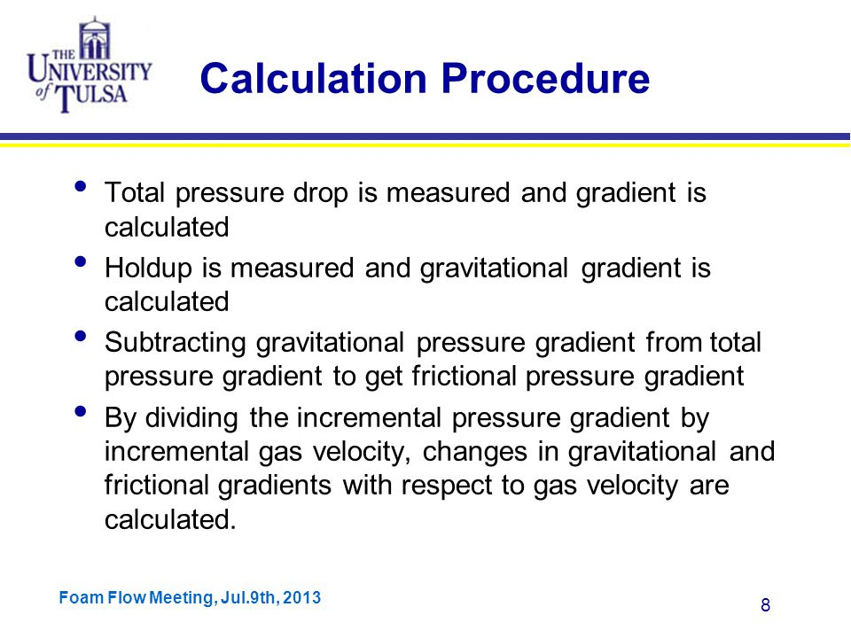 Foam Flow Meeting, Jul.9th, 2013 29 Three Main Modifications Accounted for variable liquid film thickness Changed the equation for liquid film friction factor Accounted for presence of liquid in the form of droplet