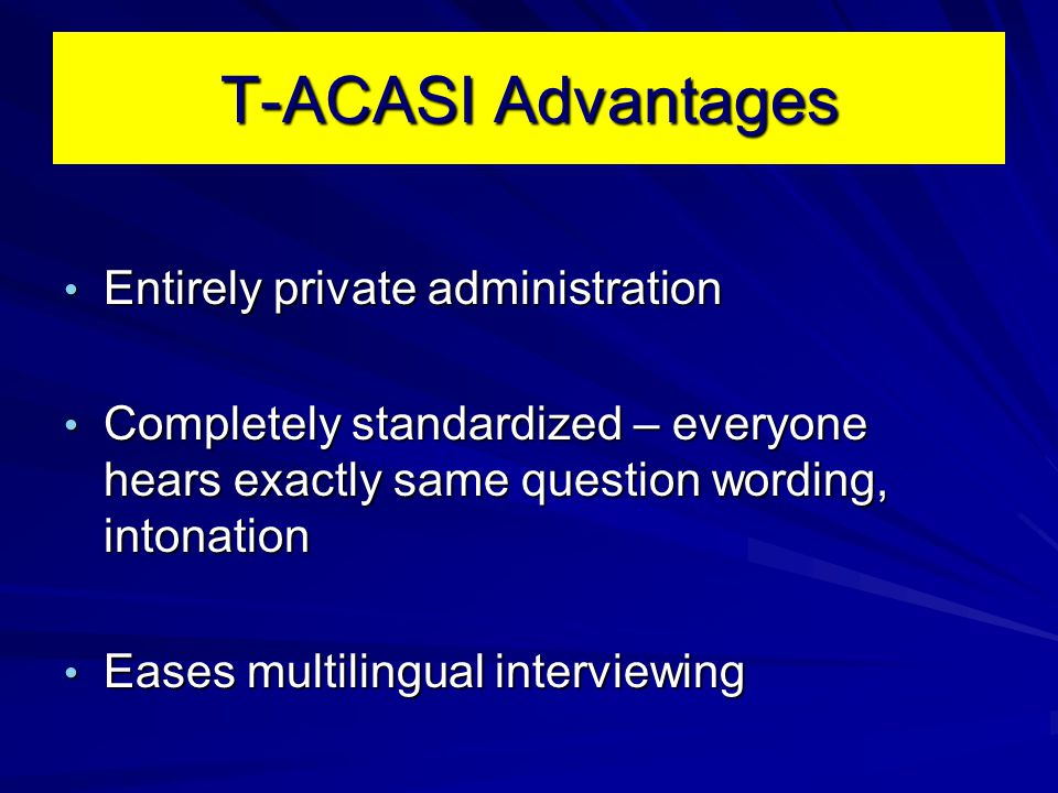T-ACASI Advantages Entirely private administration Entirely private administration Completely standardized – everyone hears exactly same question word
