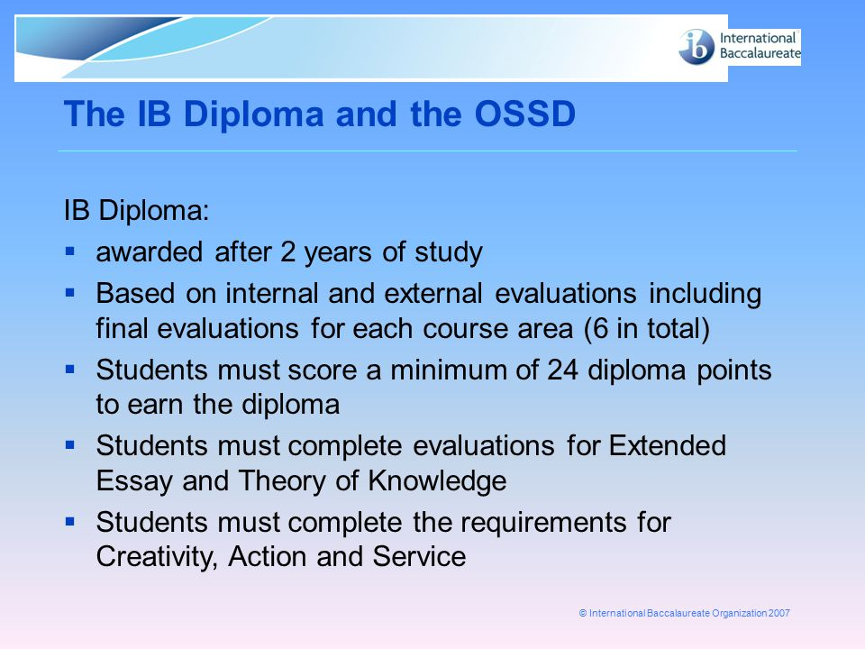 © International Baccalaureate Organization 2007 The IB Diploma and the OSSD IB Diploma:  awarded after 2 years of study  Based on internal and exter