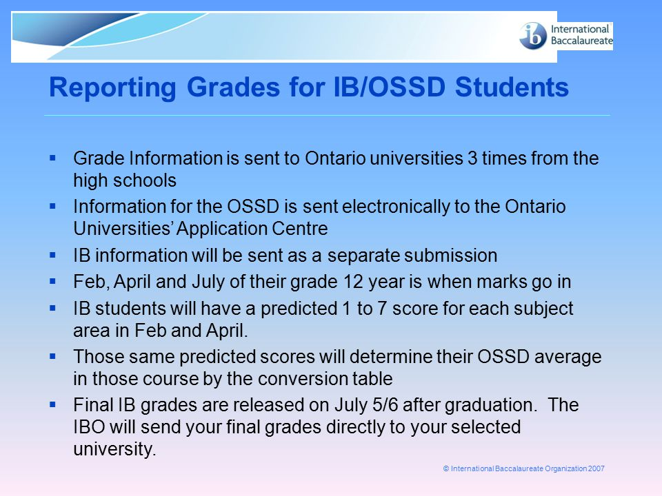 © International Baccalaureate Organization 2007 Reporting Grades for IB/OSSD Students  Grade Information is sent to Ontario universities 3 times from
