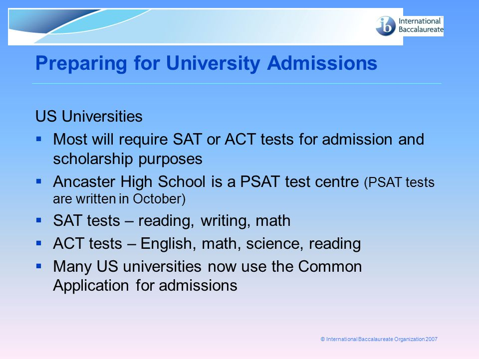 © International Baccalaureate Organization 2007 Preparing for University Admissions US Universities  Most will require SAT or ACT tests for admission