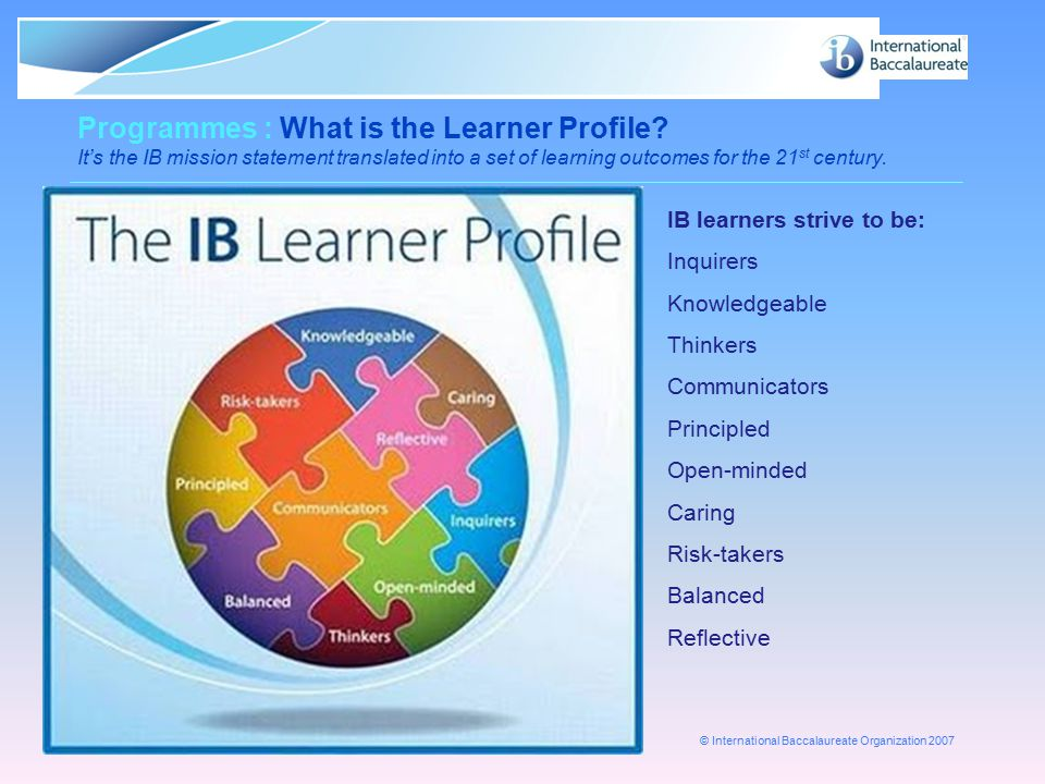 © International Baccalaureate Organization 2007 Page 5 Programmes : What is the Learner Profile? It's the IB mission statement translated into a set o