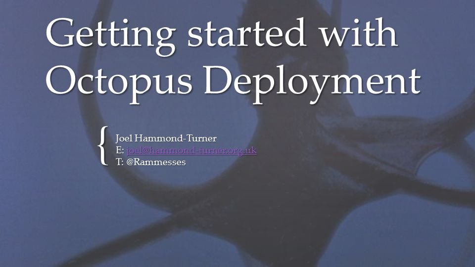 { Getting started with Octopus Deployment Joel Hammond-Turner E: joel@hammond-turner.org.uk joel@hammond-turner.org.uk T: @Rammesses