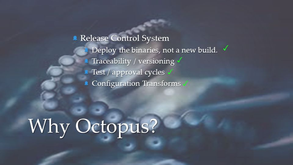 Release Control System Deploy the binaries, not a new build. Traceability / versioning Test / approval cycles Configuration Transforms Why Octopus? ✓