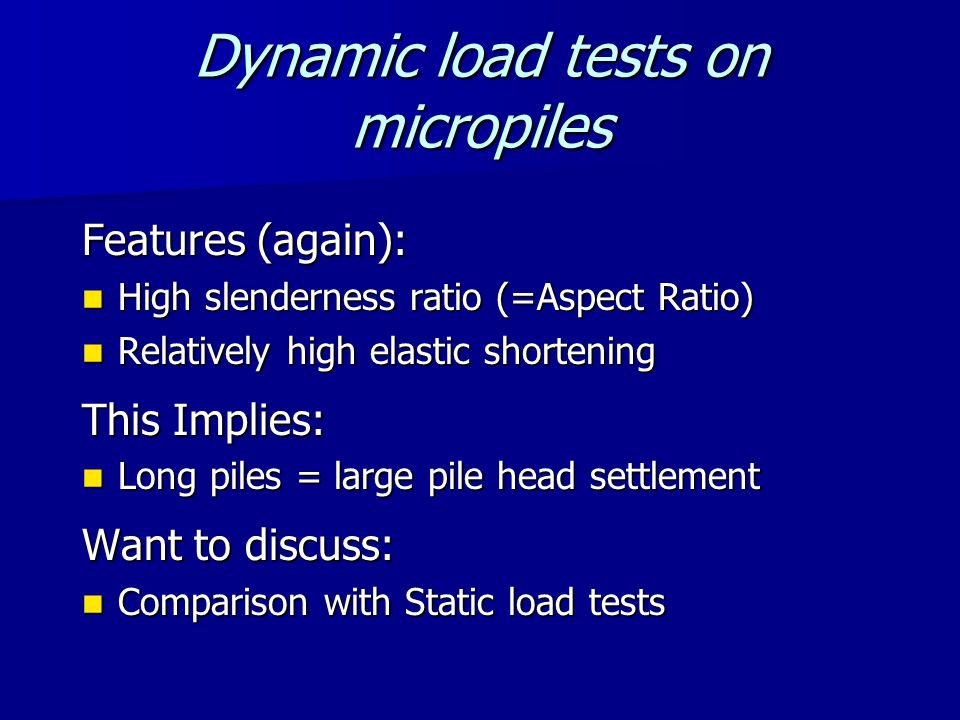 Dynamic load tests on micropiles Features (again): High slenderness ratio (=Aspect Ratio) High slenderness ratio (=Aspect Ratio) Relatively high elastic shortening Relatively high elastic shortening This Implies: Long piles = large pile head settlement Long piles = large pile head settlement Want to discuss: Comparison with Static load tests Comparison with Static load tests