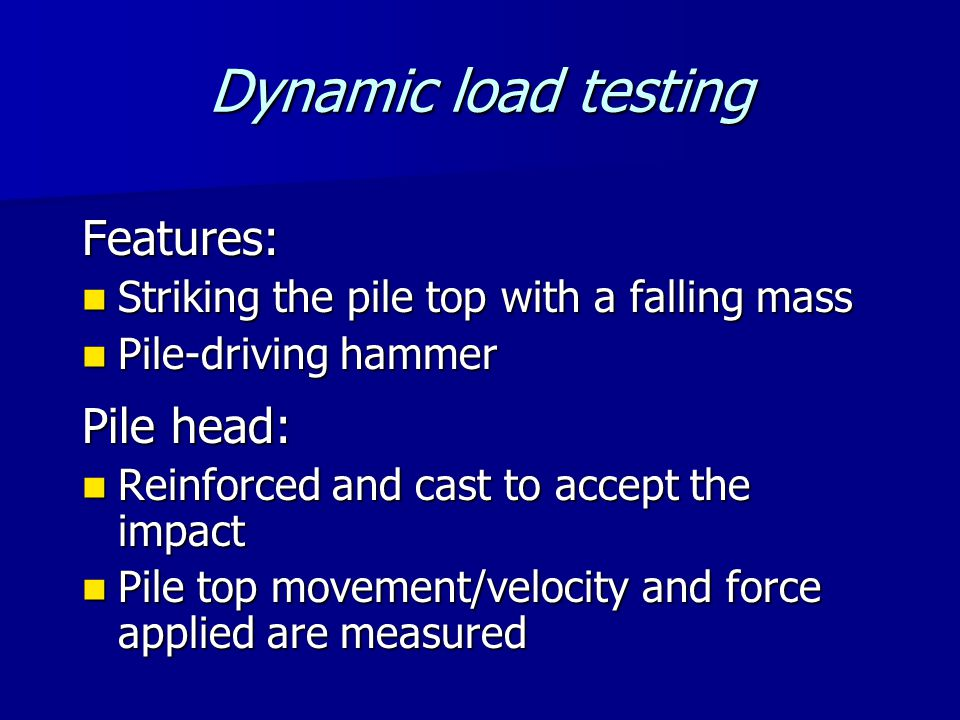 Dynamic load testing Features: Striking the pile top with a falling mass Striking the pile top with a falling mass Pile-driving hammer Pile-driving hammer Pile head: Reinforced and cast to accept the impact Reinforced and cast to accept the impact Pile top movement/velocity and force applied are measured Pile top movement/velocity and force applied are measured