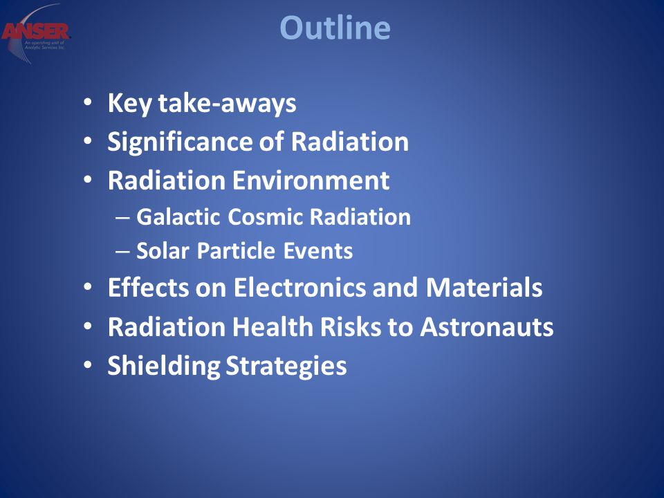 Outline Key take-aways Significance of Radiation Radiation Environment – Galactic Cosmic Radiation – Solar Particle Events Effects on Electronics and Materials Radiation Health Risks to Astronauts Shielding Strategies