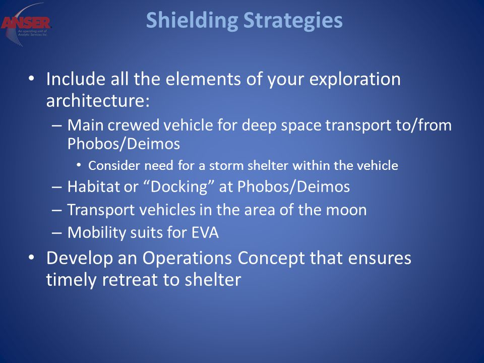 Shielding Strategies Include all the elements of your exploration architecture: – Main crewed vehicle for deep space transport to/from Phobos/Deimos Consider need for a storm shelter within the vehicle – Habitat or Docking at Phobos/Deimos – Transport vehicles in the area of the moon – Mobility suits for EVA Develop an Operations Concept that ensures timely retreat to shelter