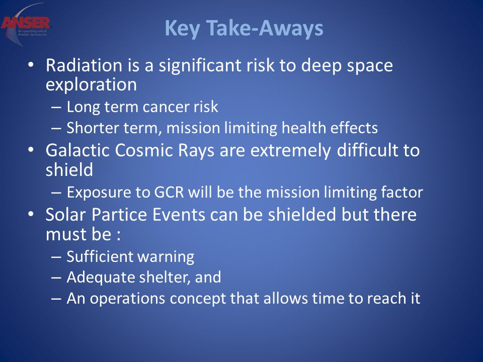 Key Take-Aways Radiation is a significant risk to deep space exploration – Long term cancer risk – Shorter term, mission limiting health effects Galactic Cosmic Rays are extremely difficult to shield – Exposure to GCR will be the mission limiting factor Solar Partice Events can be shielded but there must be : – Sufficient warning – Adequate shelter, and – An operations concept that allows time to reach it