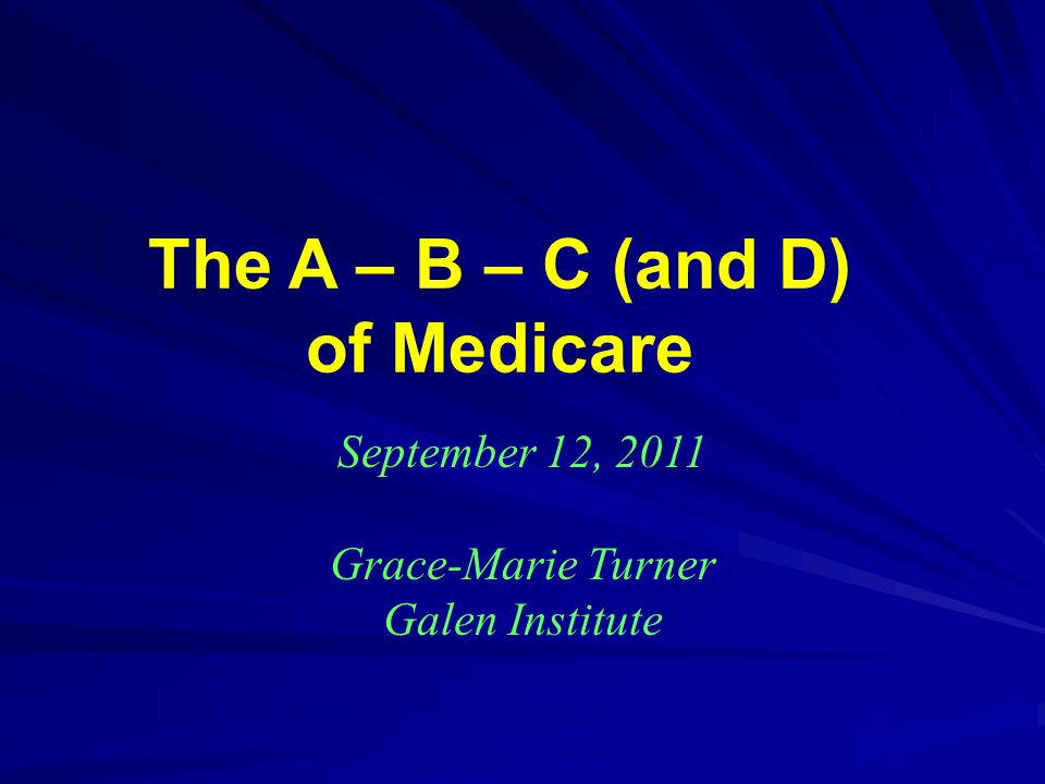The A – B – C (and D) of Medicare September 12, 2011 Grace-Marie Turner Galen Institute