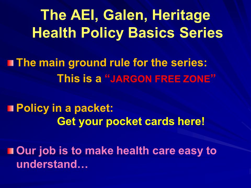 The AEI, Galen, Heritage Health Policy Basics Series The main ground rule for the series: This is a JARGON FREE ZONE Policy in a packet: Get your pocket cards here.