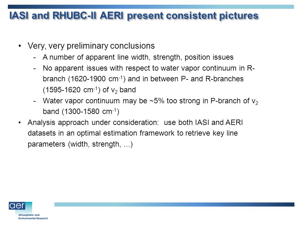 IASI and RHUBC-II AERI present consistent pictures Very, very preliminary conclusions -A number of apparent line width, strength, position issues -No apparent issues with respect to water vapor continuum in R- branch (1620-1900 cm -1 ) and in between P- and R-branches (1595-1620 cm -1 ) of ν 2 band -Water vapor continuum may be ~5% too strong in P-branch of ν 2 band (1300-1580 cm -1 ) Analysis approach under consideration: use both IASI and AERI datasets in an optimal estimation framework to retrieve key line parameters (width, strength,...)