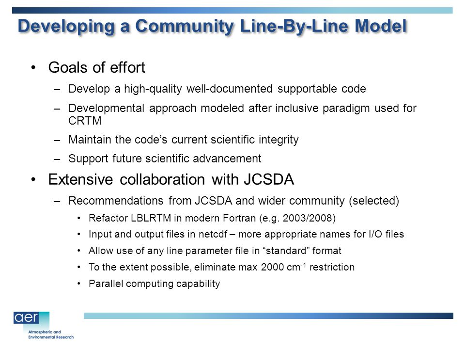 Goals of effort –Develop a high-quality well-documented supportable code –Developmental approach modeled after inclusive paradigm used for CRTM –Maintain the code's current scientific integrity –Support future scientific advancement Extensive collaboration with JCSDA –Recommendations from JCSDA and wider community (selected) Refactor LBLRTM in modern Fortran (e.g.
