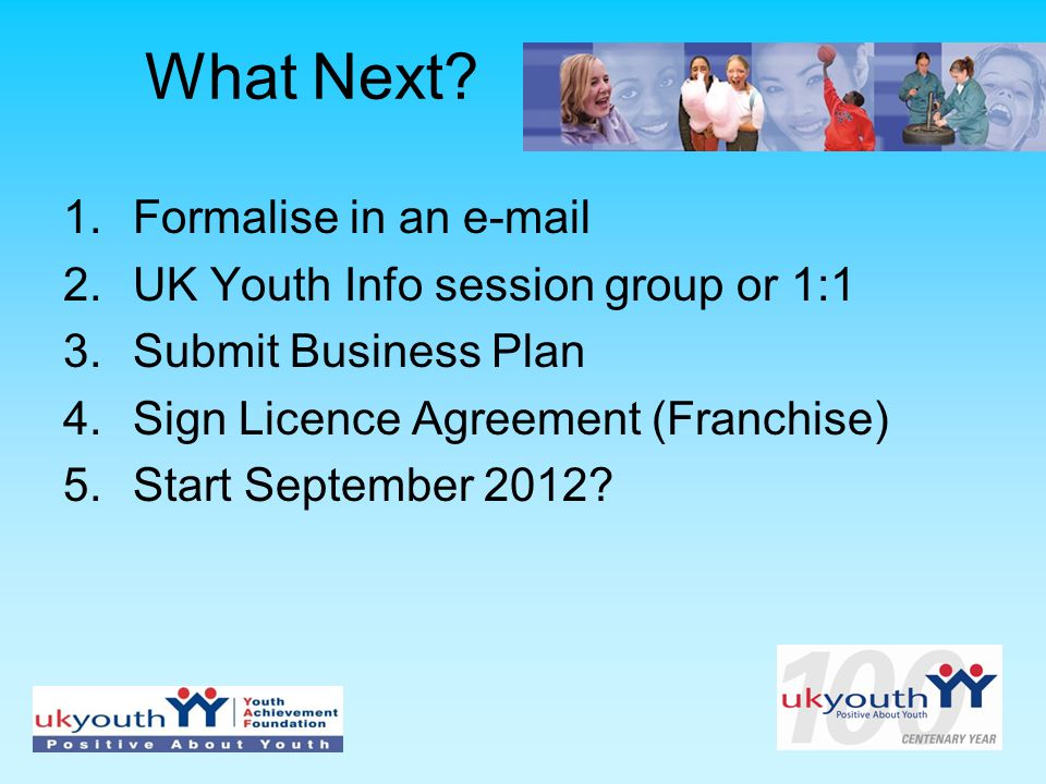 What Next? 1.Formalise in an e-mail 2.UK Youth Info session group or 1:1 3.Submit Business Plan 4.Sign Licence Agreement (Franchise) 5.Start September