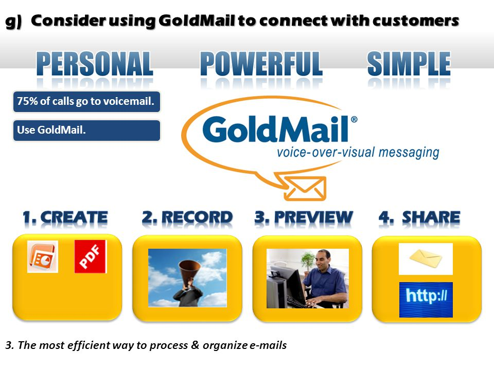 g) Consider using GoldMail to connect with customers 3. The most efficient way to process & organize e-mails 75% of calls go to voicemail.Use GoldMail