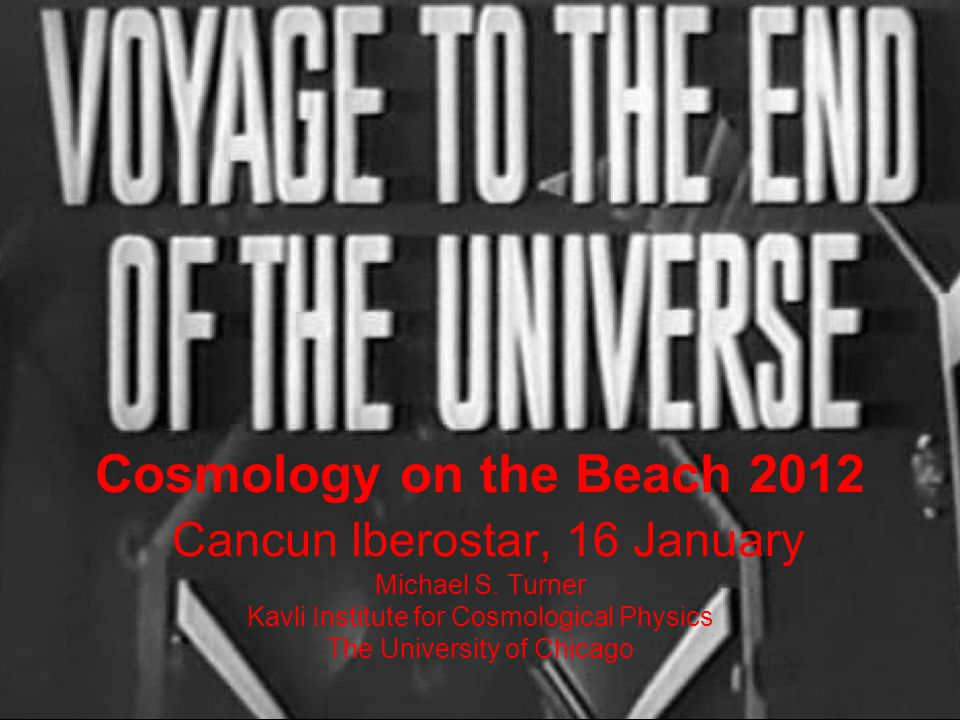 Cosmology on the Beach 2012 Cancun Iberostar, 16 January Michael S. Turner Kavli Institute for Cosmological Physics The University of Chicago