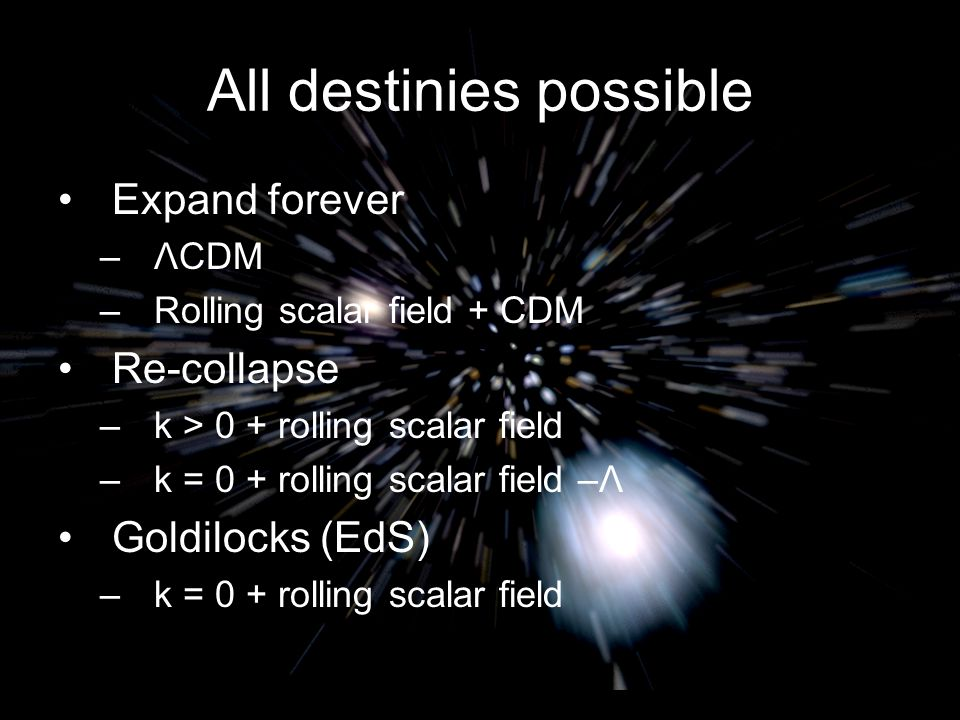 All destinies possible Expand forever –ΛCDM –Rolling scalar field + CDM Re-collapse –k > 0 + rolling scalar field –k = 0 + rolling scalar field –Λ Goldilocks (EdS) –k = 0 + rolling scalar field Michael S Turner