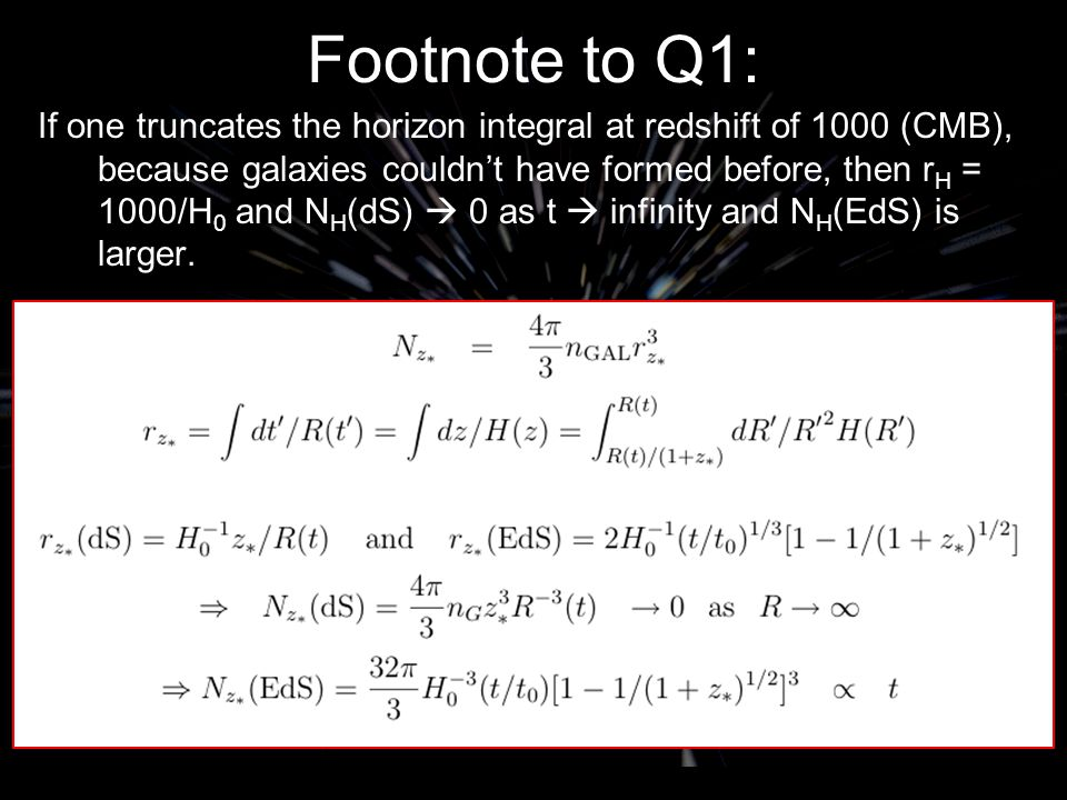 Footnote to Q1: If one truncates the horizon integral at redshift of 1000 (CMB), because galaxies couldn't have formed before, then r H = 1000/H 0 and N H (dS)  0 as t  infinity and N H (EdS) is larger.