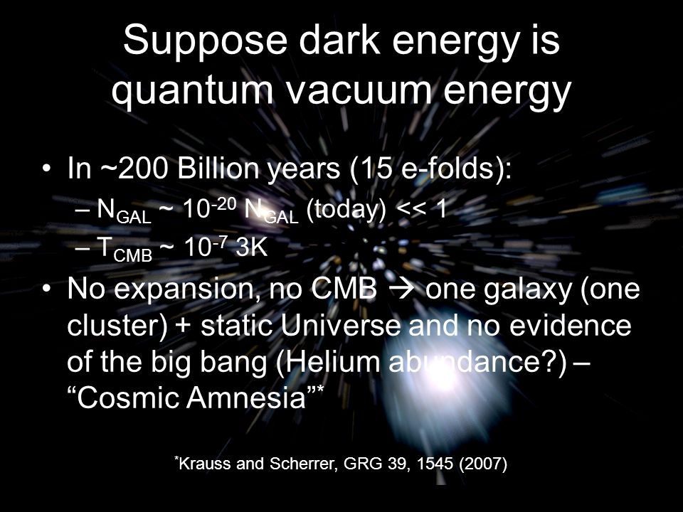 Suppose dark energy is quantum vacuum energy In ~200 Billion years (15 e-folds): –N GAL ~ 10 -20 N GAL (today) << 1 –T CMB ~ 10 -7 3K No expansion, no CMB  one galaxy (one cluster) + static Universe and no evidence of the big bang (Helium abundance ) – Cosmic Amnesia * Michael S Turner * Krauss and Scherrer, GRG 39, 1545 (2007)