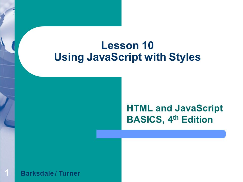 1 Lesson 10 Using JavaScript with Styles HTML and JavaScript BASICS, 4 th Edition Barksdale / Turner