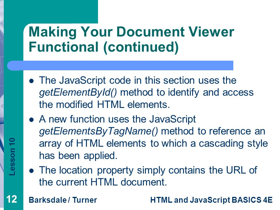 Lesson 10 Barksdale / TurnerHTML and JavaScript BASICS 4E 12 Making Your Document Viewer Functional (continued) The JavaScript code in this section uses the getElementById() method to identify and access the modified HTML elements.