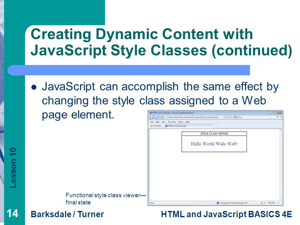 Lesson 10 Barksdale / TurnerHTML and JavaScript BASICS 4E 14 Creating Dynamic Content with JavaScript Style Classes (continued ) JavaScript can accomplish the same effect by changing the style class assigned to a Web page element.