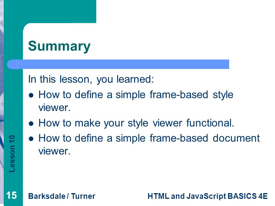Lesson 10 Barksdale / TurnerHTML and JavaScript BASICS 4E 15 Summary In this lesson, you learned: How to define a simple frame-based style viewer.