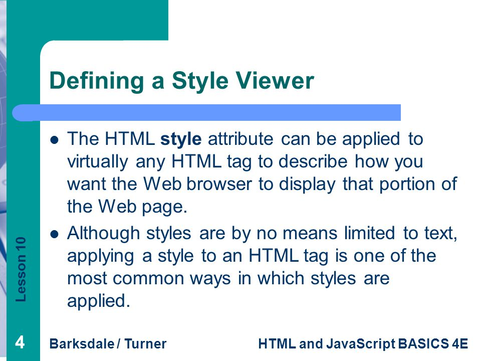 Lesson 10 Barksdale / TurnerHTML and JavaScript BASICS 4E 44 Defining a Style Viewer The HTML style attribute can be applied to virtually any HTML tag to describe how you want the Web browser to display that portion of the Web page.