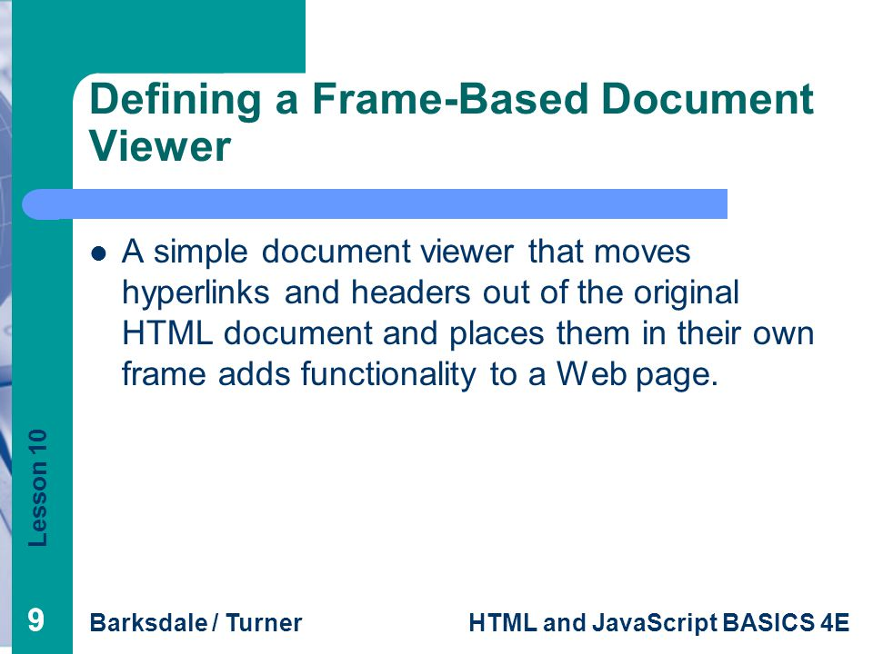 Lesson 10 Barksdale / TurnerHTML and JavaScript BASICS 4E 99 Defining a Frame-Based Document Viewer A simple document viewer that moves hyperlinks and headers out of the original HTML document and places them in their own frame adds functionality to a Web page.