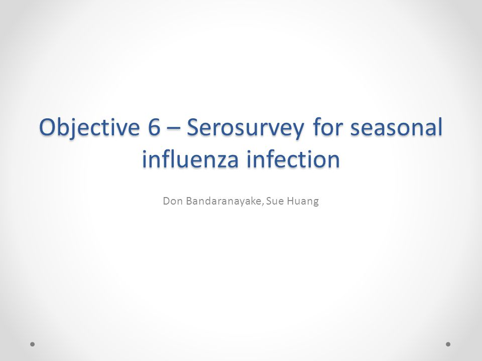 Objective 6 – Serosurvey for seasonal influenza infection Don Bandaranayake, Sue Huang