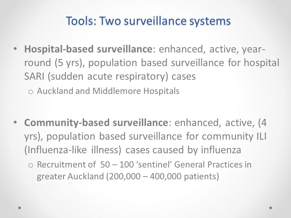 Tools: Two surveillance systems Hospital-based surveillance: enhanced, active, year- round (5 yrs), population based surveillance for hospital SARI (s