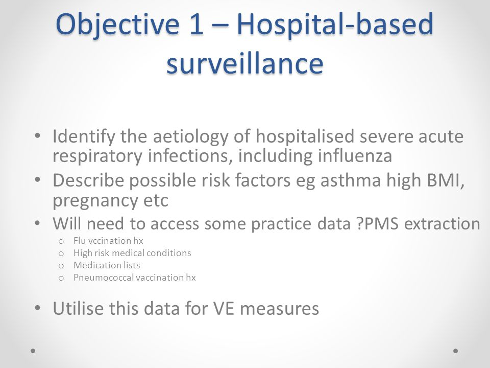 Objective 1 – Hospital-based surveillance Identify the aetiology of hospitalised severe acute respiratory infections, including influenza Describe possible risk factors eg asthma high BMI, pregnancy etc Will need to access some practice data ?PMS extraction o Flu vccination hx o High risk medical conditions o Medication lists o Pneumococcal vaccination hx Utilise this data for VE measures