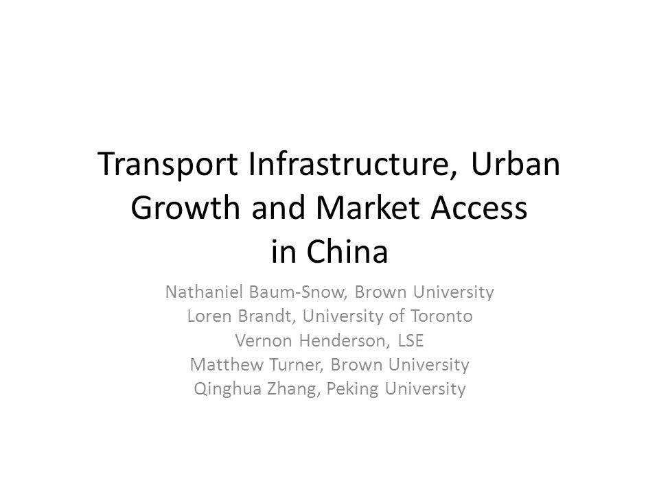 Transport Infrastructure, Urban Growth and Market Access in China Nathaniel Baum-Snow, Brown University Loren Brandt, University of Toronto Vernon Henderson, LSE Matthew Turner, Brown University Qinghua Zhang, Peking University