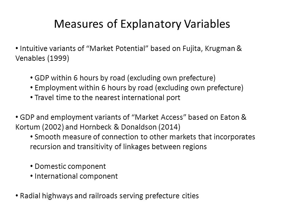 Measures of Explanatory Variables Intuitive variants of Market Potential based on Fujita, Krugman & Venables (1999) GDP within 6 hours by road (excluding own prefecture) Employment within 6 hours by road (excluding own prefecture) Travel time to the nearest international port GDP and employment variants of Market Access based on Eaton & Kortum (2002) and Hornbeck & Donaldson (2014) Smooth measure of connection to other markets that incorporates recursion and transitivity of linkages between regions Domestic component International component Radial highways and railroads serving prefecture cities